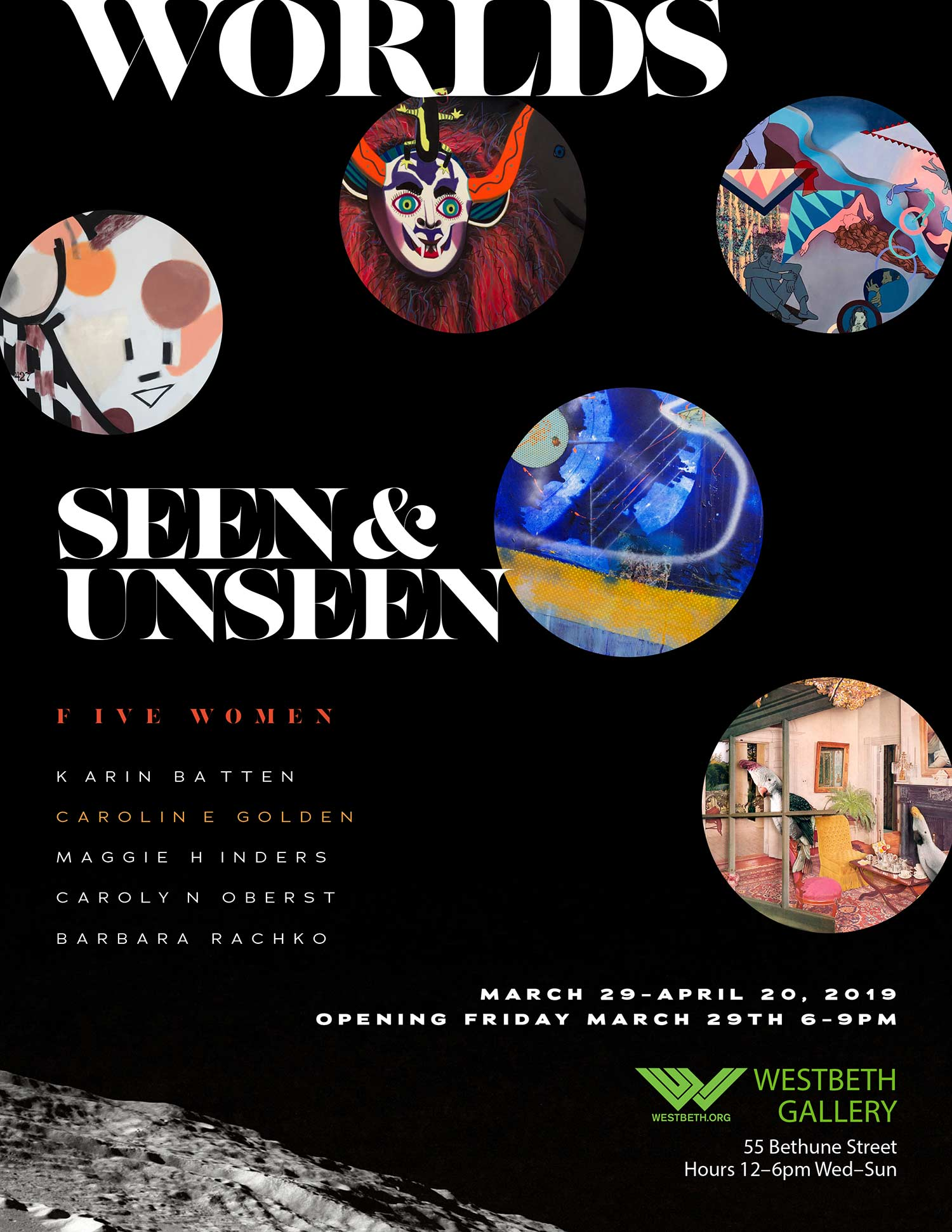 """WOrlds Seen & Unseen - Westbeth Gallery presents the dynamic show """"Worlds Seen & Unseen"""" by five contemporary New York-based women artists: Karin Batten, Caroline Golden, Maggie Hinders, Carolyn Oberst, and Barbara Rachko. Through variations in media, form, and composition, their new works bring unseen worlds into focus. From far away worlds hail masks and animals, myths, inner dreams, and human interactions, offering female perspectives of new environments to be seen.March 29th - April 20th, 2019"""