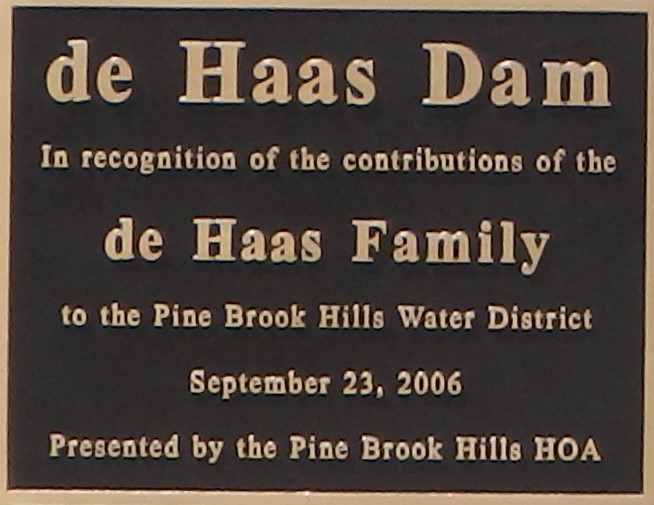 - This plaque, mounted on the dam, was presented to the de Haas family by the Pine Brook Hills HOA in recognition of their significant contributions to the Pine Brook Water District since 1966.