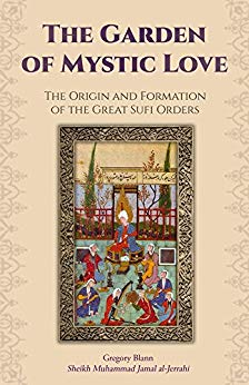 The Garden of Mystic Love: Volume I: The Origin and Formation of the Great Sufi Orders
