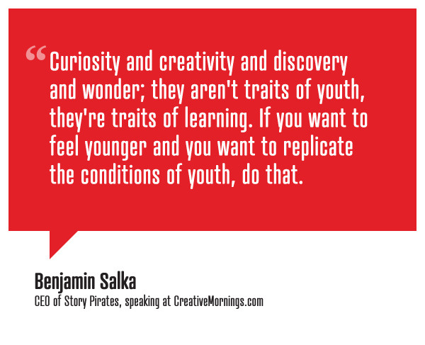 Curiosity and creativity and discovery and wonder; they aren't traits of youth, they're traits of learning. If you want to feel younger and you want to replicate the conditions of youth, do that.    Benjamin Salka , CEO of  Story Pirates   speaking at  CreativeMornings /NewYork  ( *watch the talk )