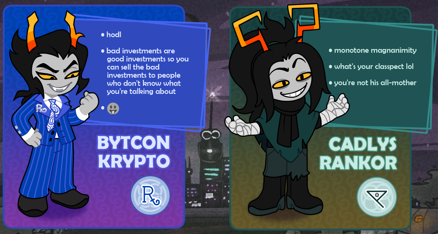 BYTCON KRYPTO (hodl / bad investments are good investments so you can sell the bad investments to people who don't know what you're talking about / 🤑) & CADLYS RANKOR (monotone magnanimity / what's your classpect lol / you're not his all-mother)