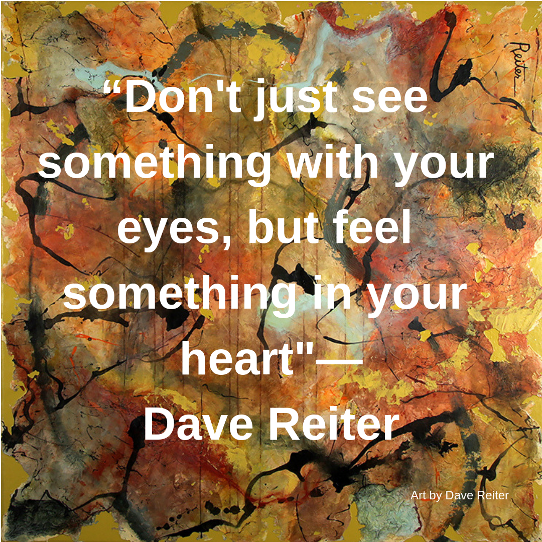 Dave Reiter Quote Don't just see something with your eyes, but fee something in your  heart.png