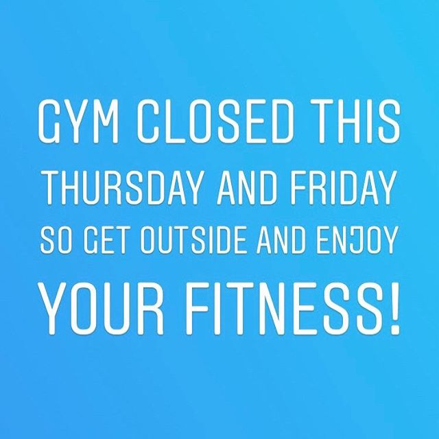 Attention: Gym closed this Thursday & Friday. Get outside and enjoy your fitness.