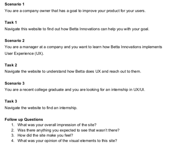 I made a script that would speak to our target users - I set the scene with scenarios and paired those with a task each. I discreetly noted if the participants completed the task so we know that the product is effective.