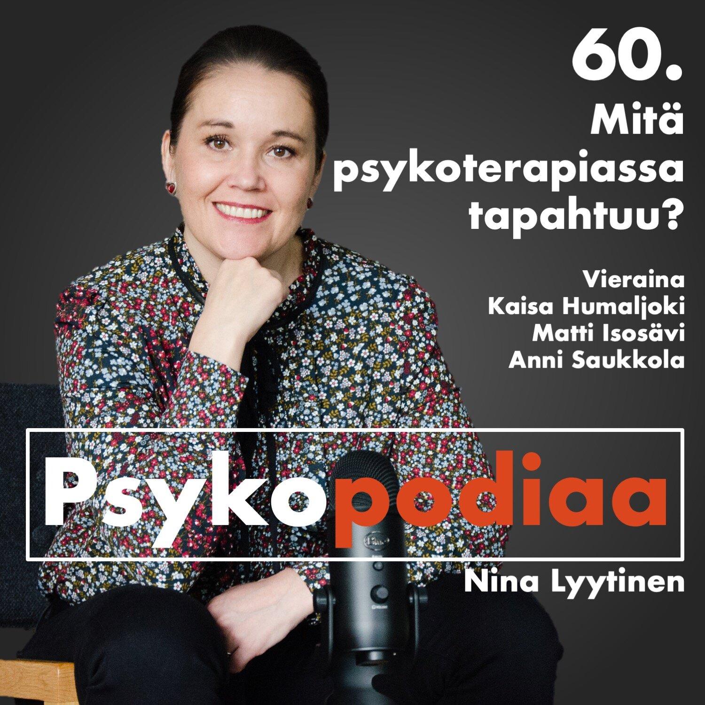 60. Mitä psykoterapiassa tapahtuu? Vieraina Kaisa Humaljoki, Matti Isosävi ja Anni Saukkola
