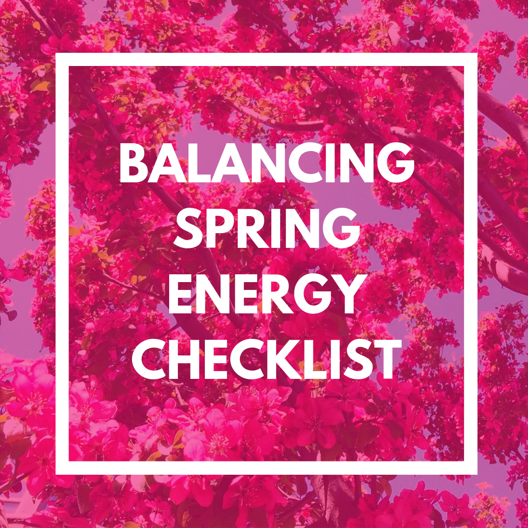 BALANCING SPRING ENERGY CHECKLIST - The change in seasons can take more energy than we realize! This list has lots of tangible steps to help rebalance yourself during the transition into spring.
