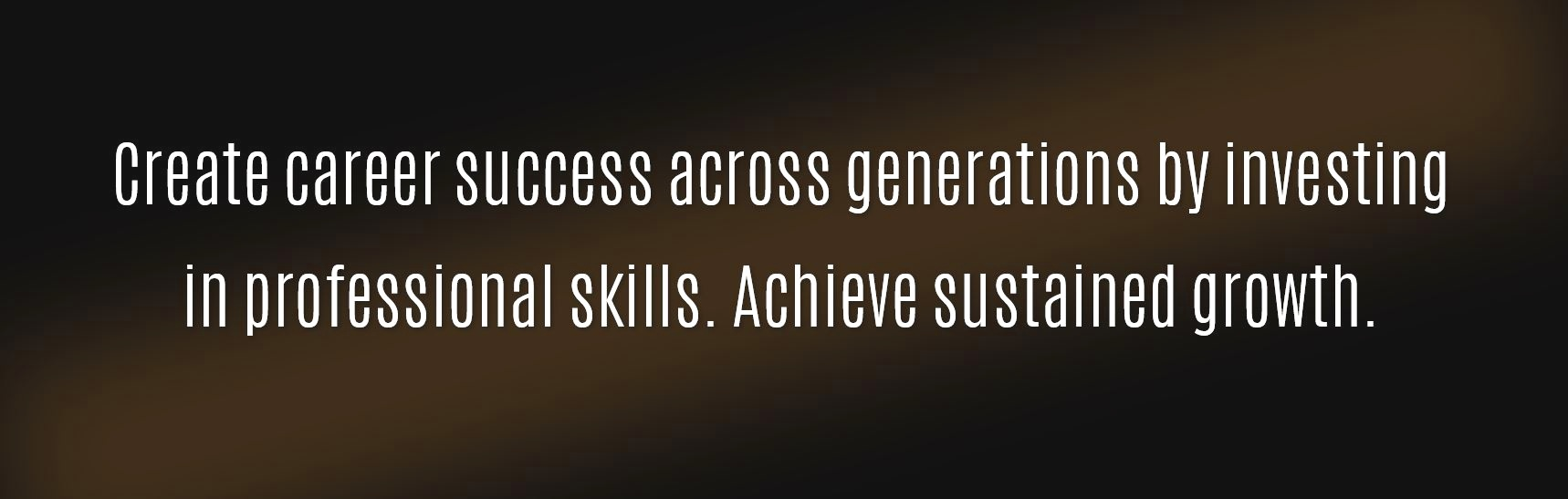 Create career success across generations by investing in professional skills. Achieve sustained growth - Career, Success, Skill