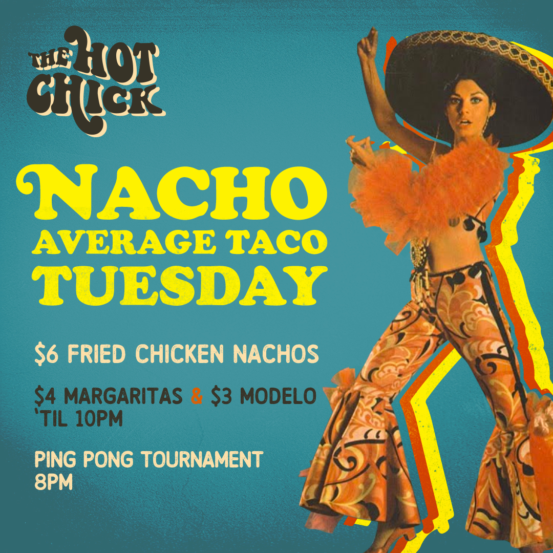 Nacho AverageTaco Tuesday - $6 Fried Chicken Nachos$4 Margaritas & $3 Modelo 'til 10pmPing Pong Tournament • 8pm