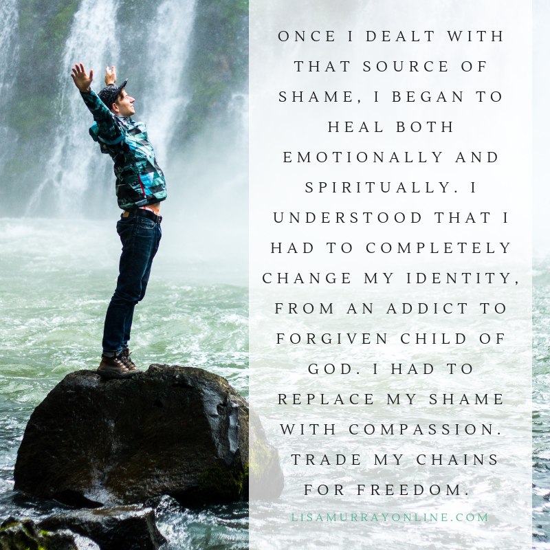 Once I dealt with that source of shame, I began to heal both emotionally and spiritually. I understood that I had to completely change my identity, from an addict to forgiven child of God. I had to replace my shame with compassion. Trade my chains for freedom.
