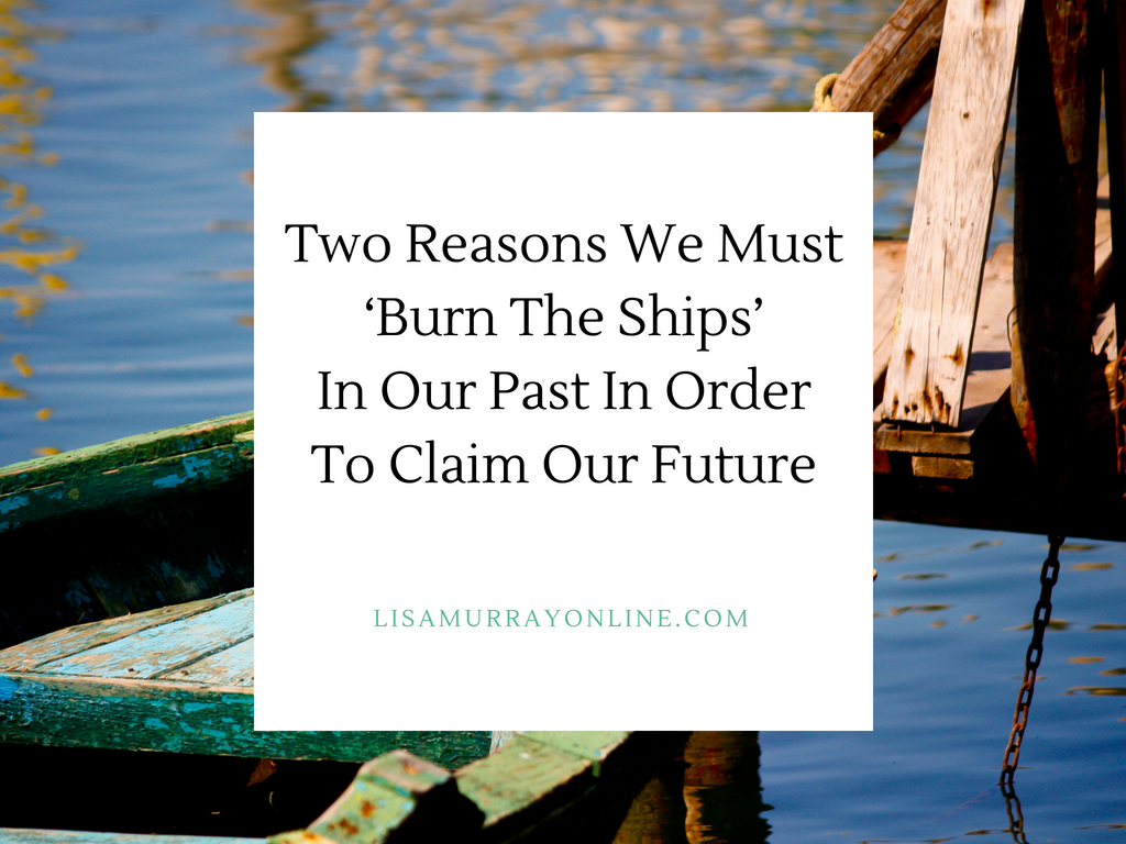 Two Reasons We Must 'Burn The Ships' In Our Past In Order To Claim Our Future