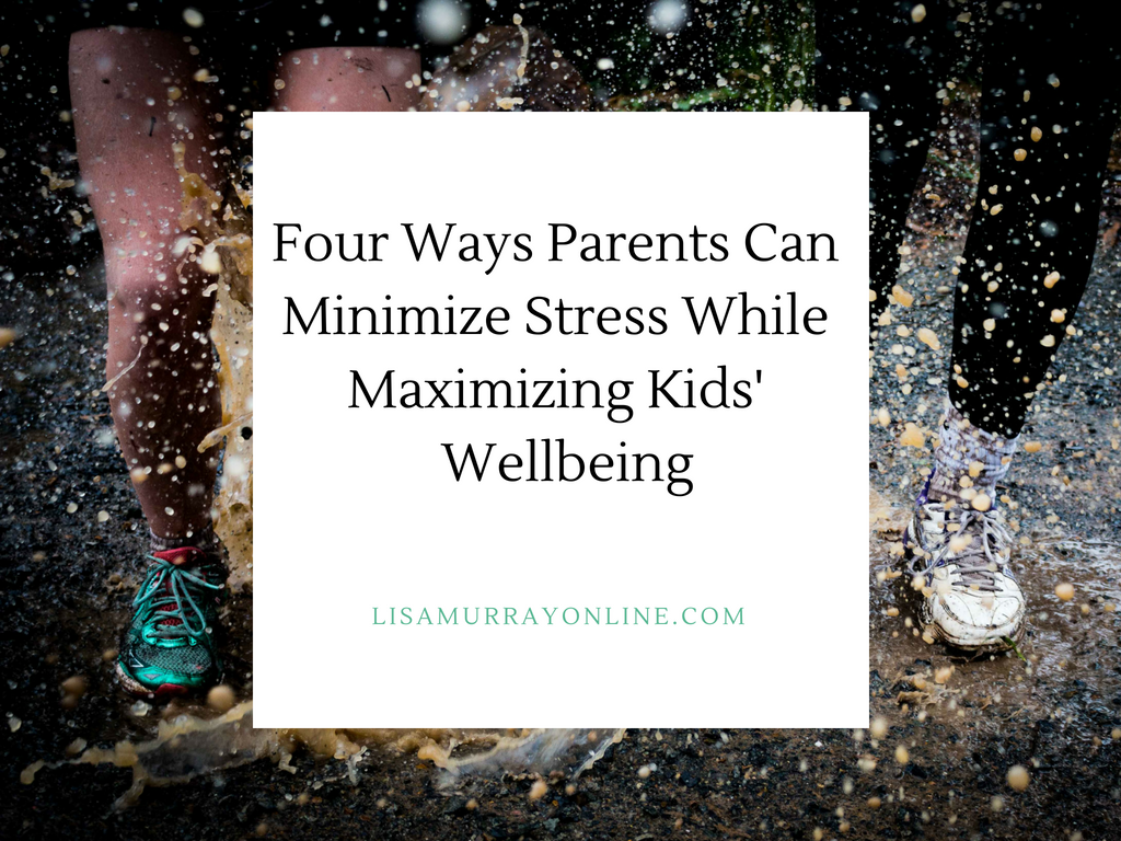 Four Ways Parents Can Minimize Stress While Maximizing Kids' Wellbeing