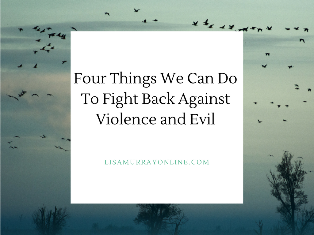 Four Things We Can Do To Fight Back Against Violence and Evil