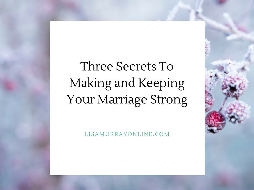 Three Secrets To Making and Keeping Your Marriage Strong