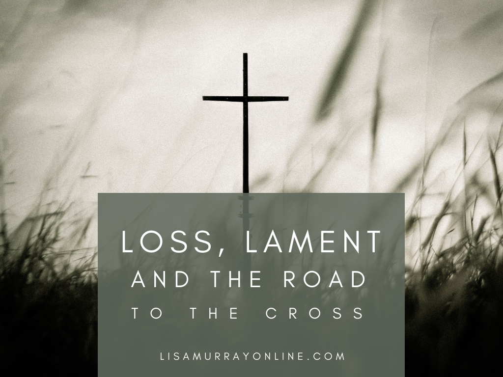 Loss, Lament, and The Road To The Cross
