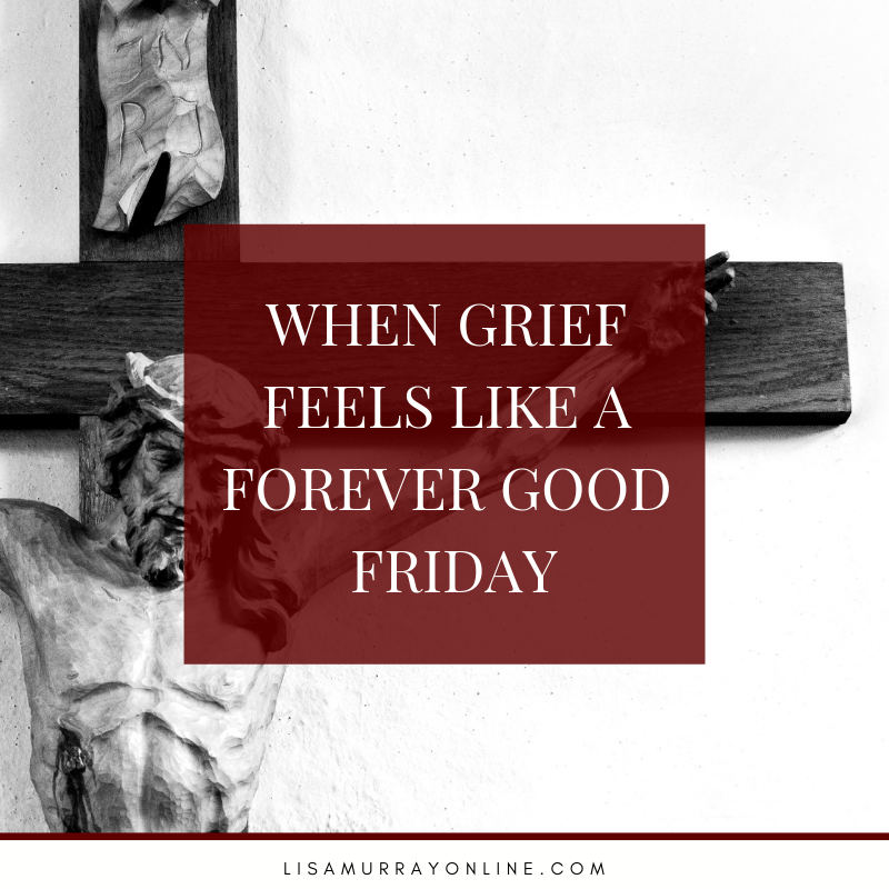 When Grief Feels Like A Forever Good Friday
