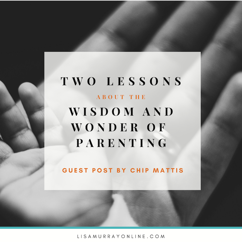 Two Lessons About The Wisdom and Wonder of Parenting - guest post by Chip Mattis