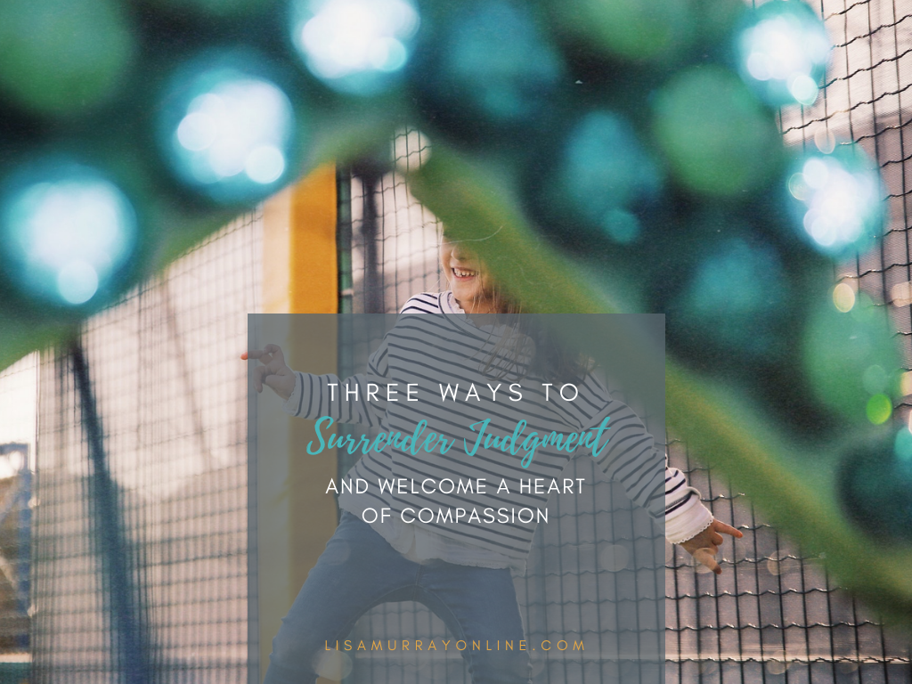 Three Ways To Surrender Judgment and Welcome a Heart of Compassion