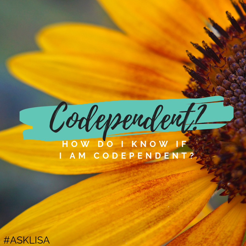 ASK LISA -  How Do I Know If I Am Codependent?