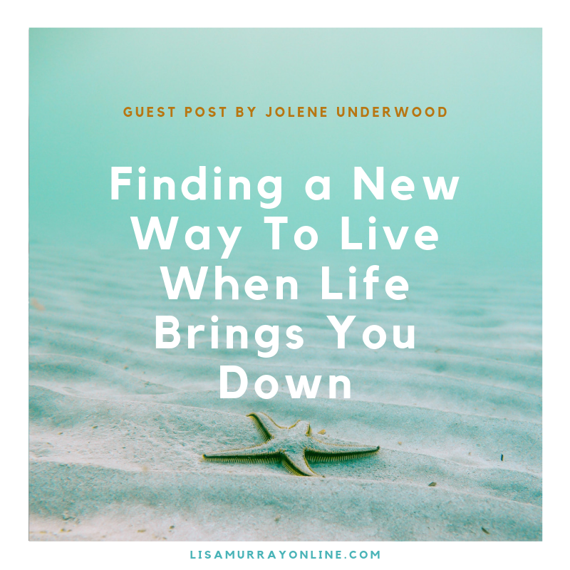 FINDING A NEW WAY TO LIVE WHEN LIFE BRINGS YOU DOWN - Guest Post by Jolene Underwood