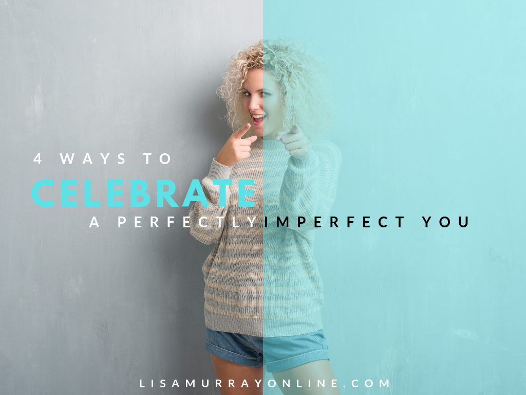 Four Ways To Celebrate The Perfectly ImPerfect You