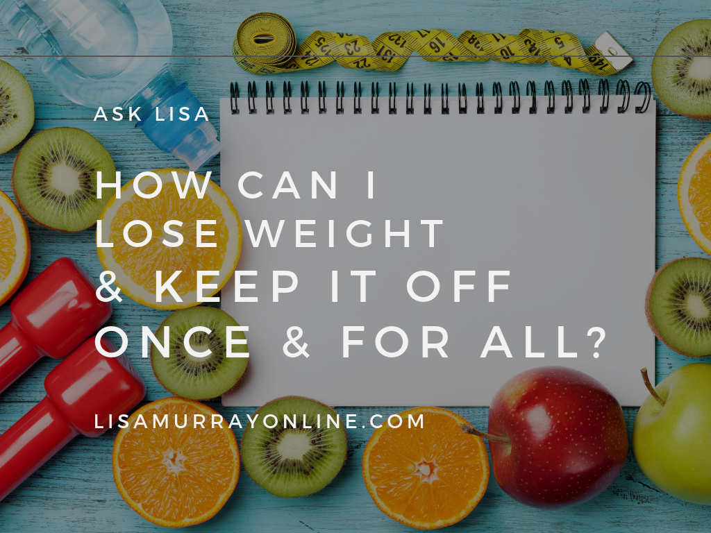 ASK LISA – How Can I Lose Weight and Keep It Off Once and For All?