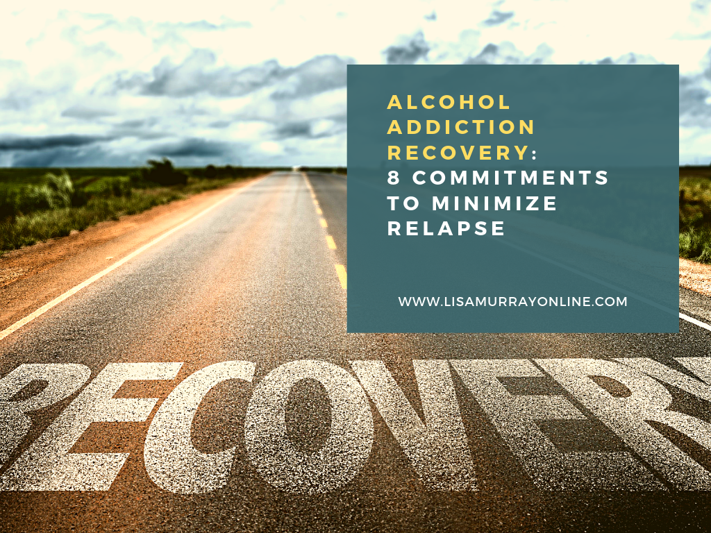 Alcohol Addiction Recovery: 8 Critical Commitments to Minimize Relapse
