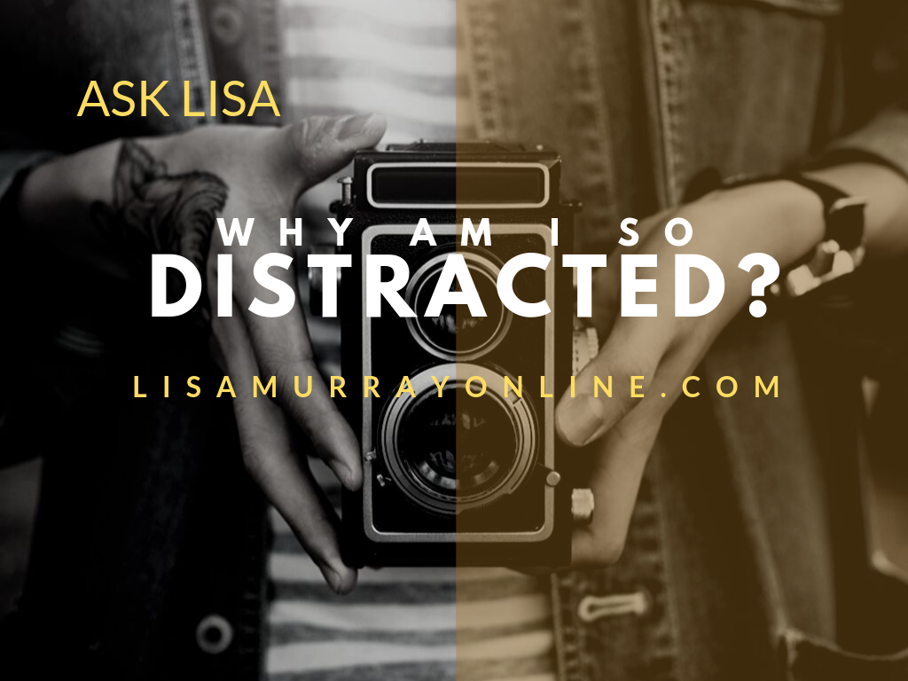 ASK LISA – Why Am I So Distracted?