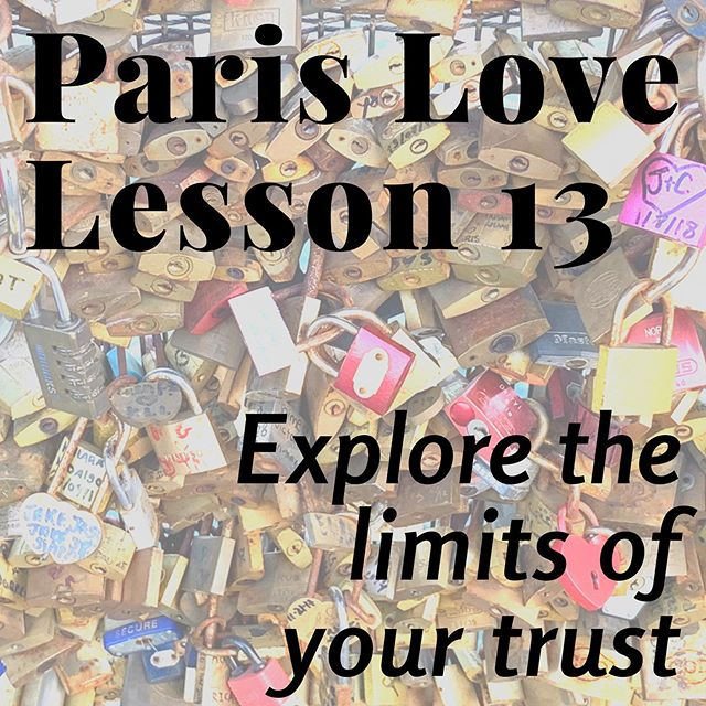 Paris Love Lesson 13: Explore the Limits of Your Trust.  Can I trust you?  Where does that trust start and stop?  Where are the places that it wavers and why is that?  Is is something coming from me?  What is the fear underlying lack of trust?  What can my partner do to work with me on coping with or leaving behind this fear?  We both have different areas in which our trust wavers.  For Darcy it's around issues of reliability and for John it's around being valued and considered. These have everything to do with our past experiences and little to do with any actual issues with each other.  The more we look at where we have trouble trusting one another the more we prevent misunderstandings and unintentional injury and the stronger our relationship becomes.