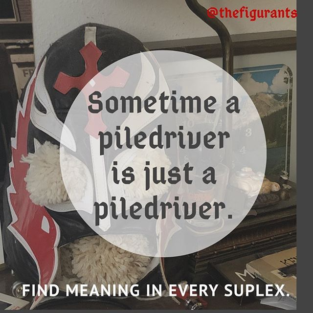 """Sometimes a piledriver is just a piledriver.  Find meaning in every suplex"". #indierock #graphicdesign #kayfabe #prowrestling #wrestlingwisdom #garagerock #visualart #instagood #instart #piledriver #suplex #lyricart #thefigurants"