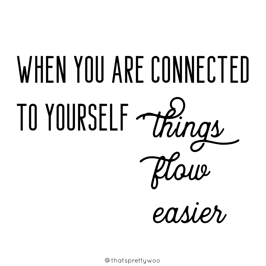 When you are connected to yourself, things flow easier.