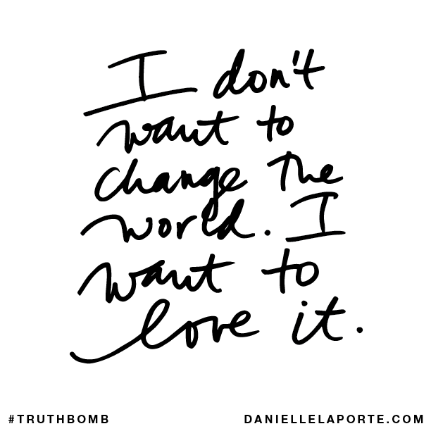 I don't want to change the world. I want to love it..png