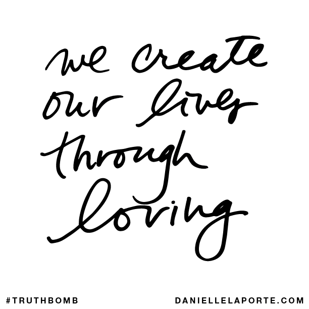 We create our lives through loving..png