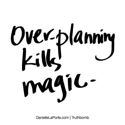 Over-planning kills magic..jpg