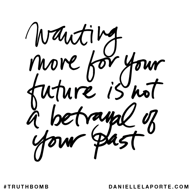 Wanting more for your future is not a betrayal of your past..png