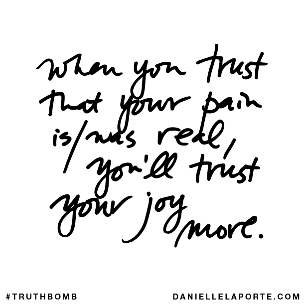When you trust that your pain iswas real, you'll trust your joy more..png