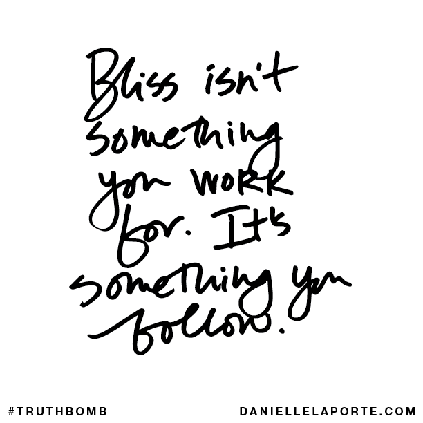 Bliss isn't something you work for. It's something you follow..png