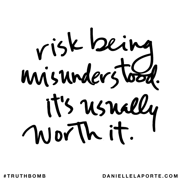 Risk being misunderstood. It's usually worth it..png