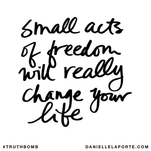 Small acts of freedom will really change your life..png