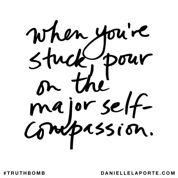 When you're stuck, pour on the major self-compassion..png