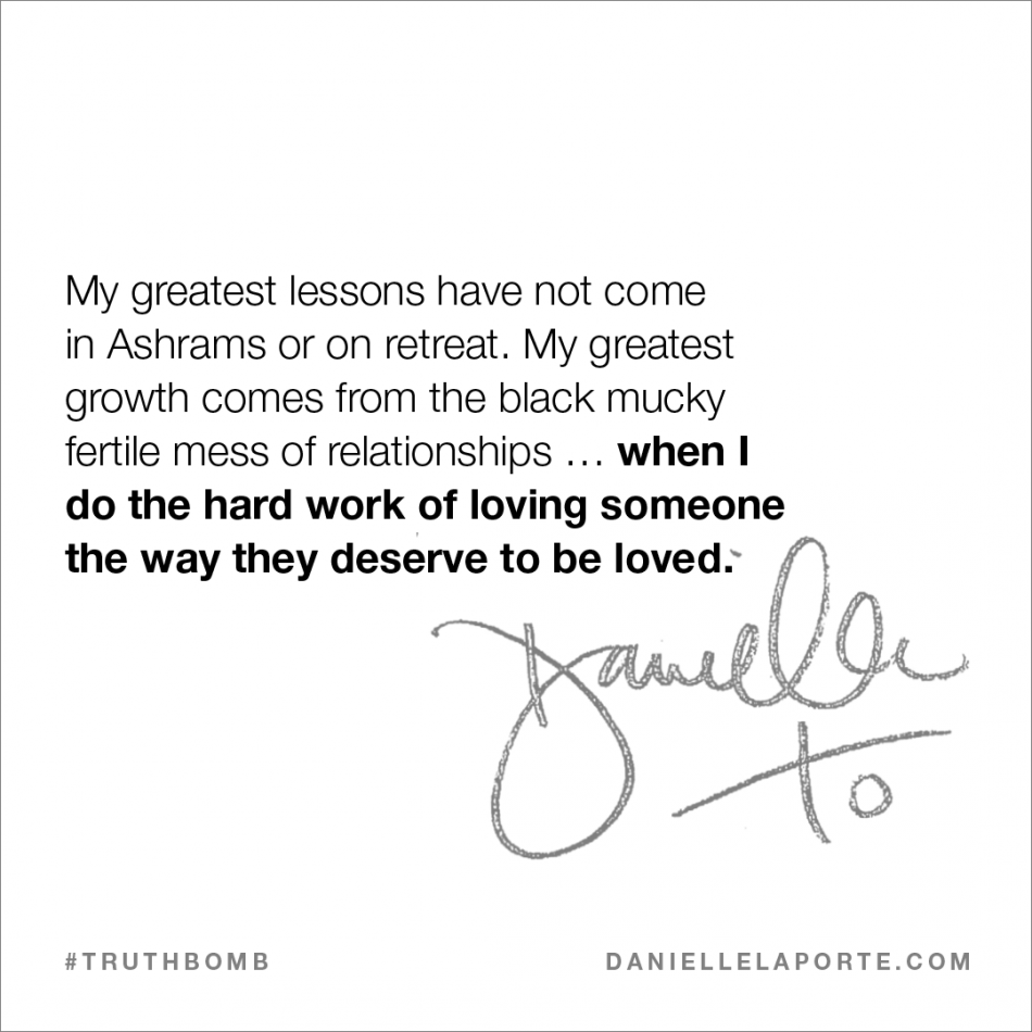 My greatest lessons have not come in Ashrams or on retreat. My greatest growth comes from the black mucky fertile mess of relationships … when I do the hard work of loving someone the way they deserve to be loved..png