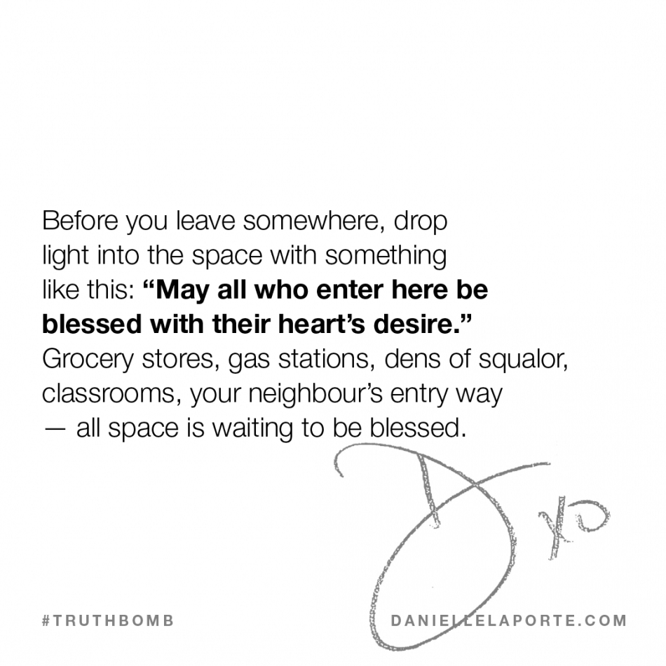 "Before you leave somewhere, drop light into the space with something like this- ""May all who enter here be blessed with their heart's desire."" .png"