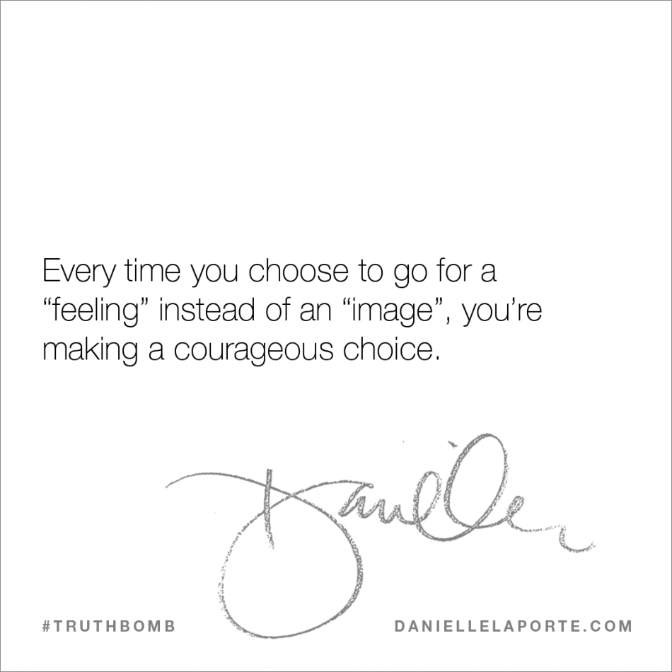 "Every time you choose to go for a ""feeling"" instead of an ""image"", you're making a courageous choice..png"