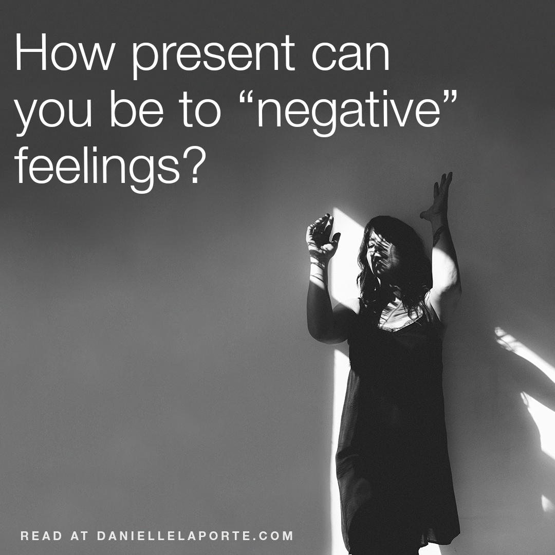 "How present can you be to ""negative"" feelings?"
