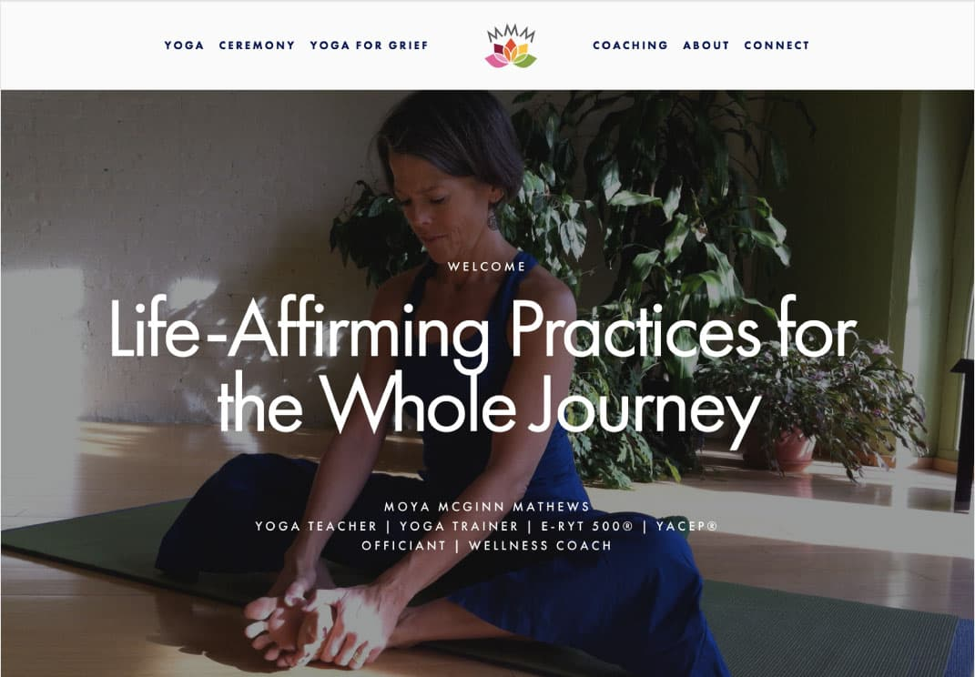 Moya McGinn Mathews | Life Coach, Officiant, & Yoga Instructor - Website designInformation architectureCopy editing for the WebSearch engine optimization (SEO)Marketing coaching