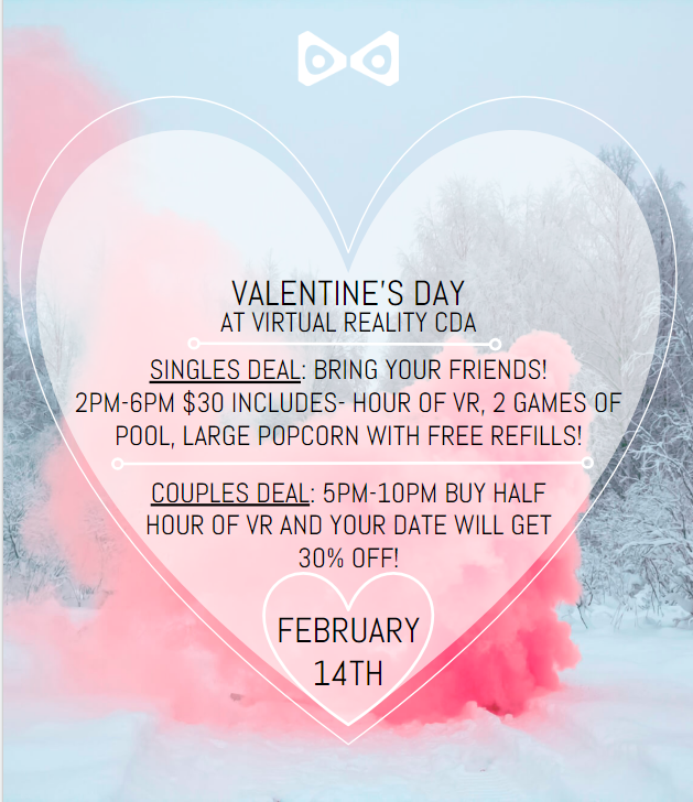 VALENTINE'S DAY SPECIAL - SINGLES! DONT BE ALONE THIS VALENTINES DAY COME HANGOUT WITH FRIENDS AT VR CDA! PLAY VR, POOL, AND ENJOY FRESH POPCORN! COUPLES! DINNER AND A MOVIE IS SO LAST YEAR. SPICE UP THIS VALENTINES DAY WITH DINNER AND VIRTUAL REALITY! MAKE RESERVATION TODAY!