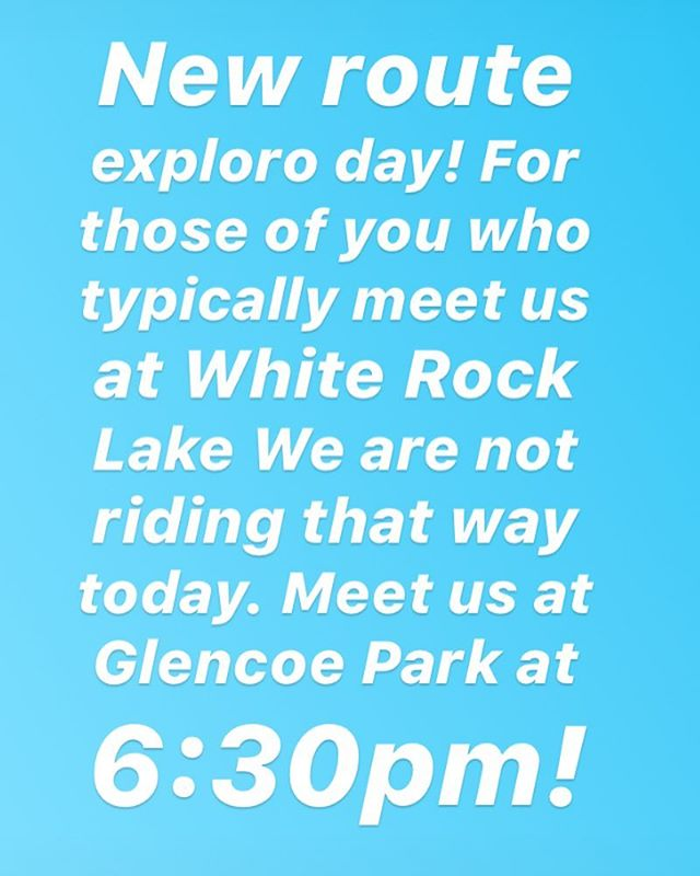 New route day! Come find us at Glencoe Park at 6:30pm as we will not be riding to White Rock Lake today.