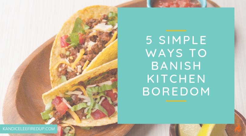 5 Simple Ways to Banish Kitchen Boredom