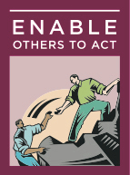 4) Enable Others To Act - Leaders foster collaboration and build spirited teams. They actively involve others. Leaders understand that mutual respect is what sustains extraordinary efforts; they strive to create an atmosphere of trust and human dignity. They strengthen others, making each person feel capable and powerful.