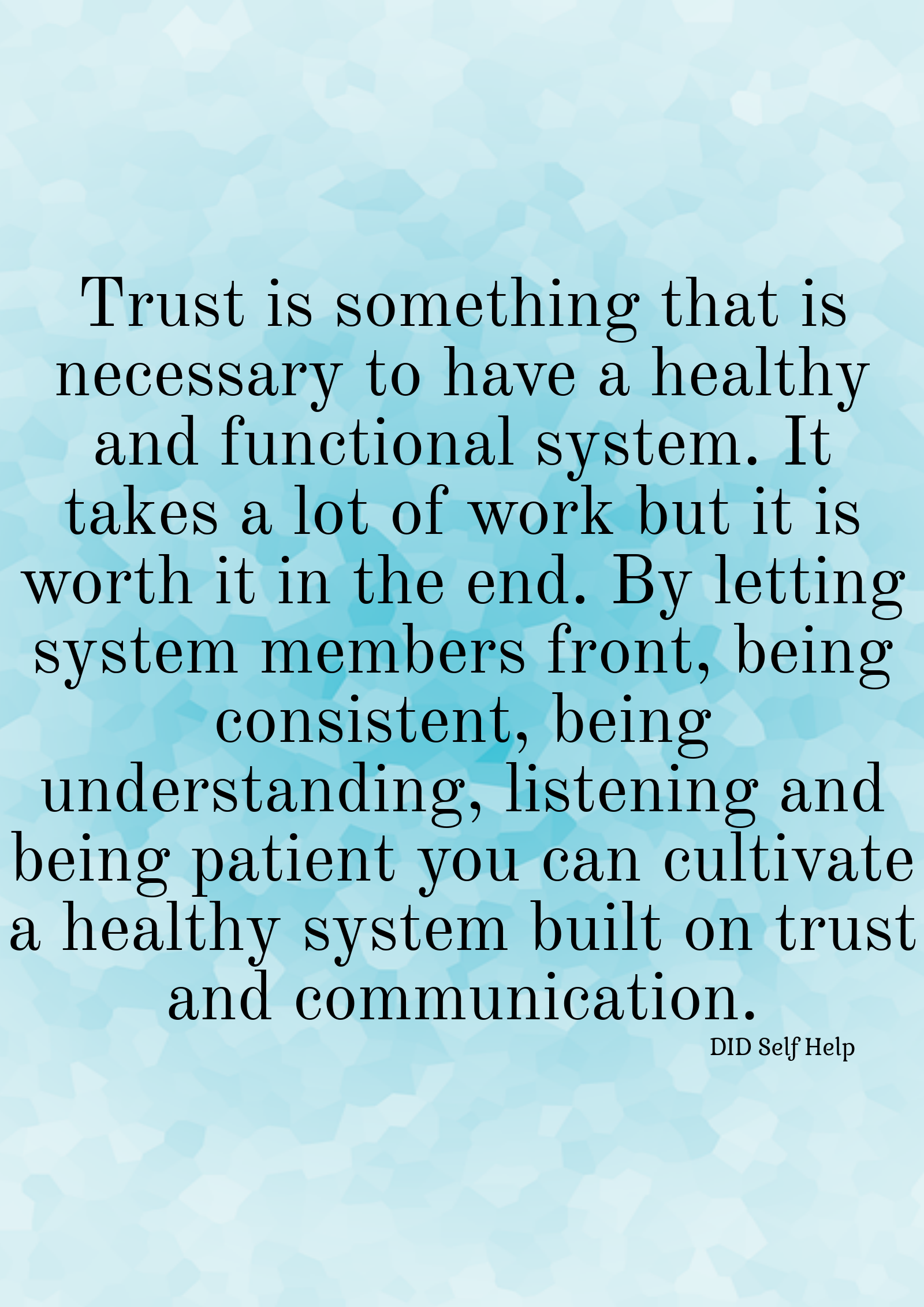 """A blue photo that says """"Trust is something that is necessary to have a healthy and functional system. It takes a lot of work but it is worth it in the end. By letting system members front, being consistent, being understanding, listening and being patient you can cultivate a healthy system built on trust and communication."""""""