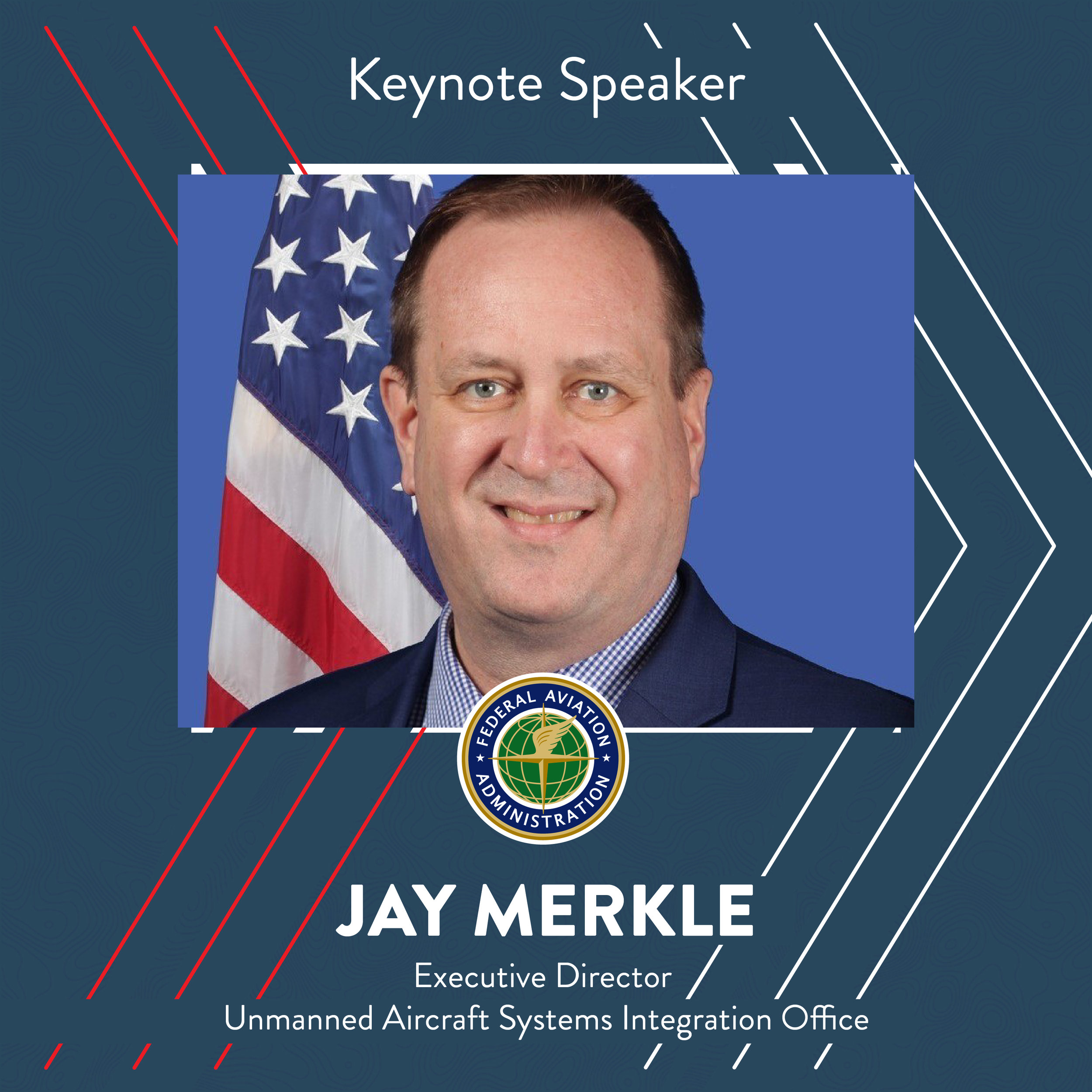 "As Executive Director of the Federal Aviation Administration's Unmanned Air Craft Systems Integration Office (AUS), Peter ""Jay"" Merkle is responsible for facilitating the FAA's safe integration of drones into the National Airspace System.  Prior to joining AUS, Merkle served as Deputy Vice President (DVP) of the Program Management Organization within the Air Traffic Organization. As the DVP, he worked with FAA operations and aviation users to ensure globally interoperable solutions for NextGen. He was also a key architect of the Low Altitude Authorization and Notification Capability program."